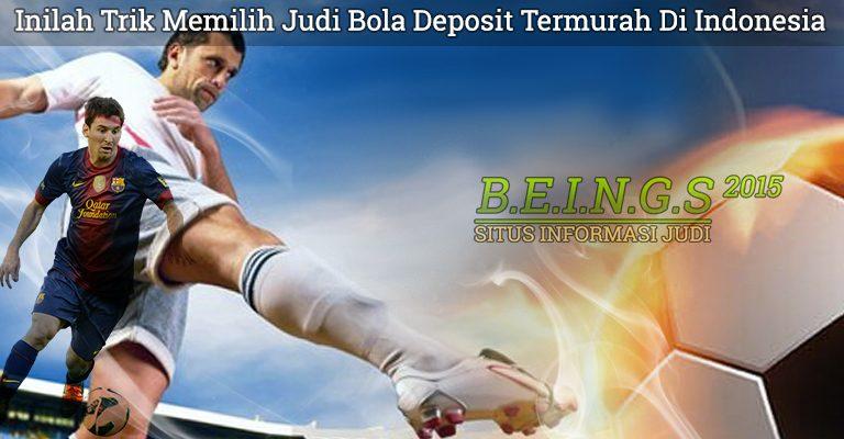 Inilah Trik Memilih Judi Bola Deposit Termurah Di Indonesia